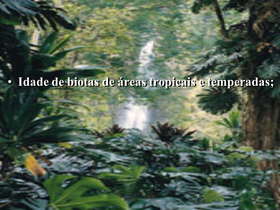Idade de biotas de áreas tropicais e temperadas;