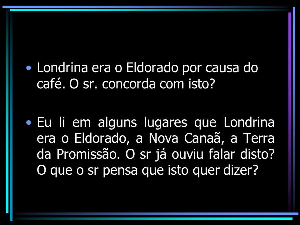 Londrina era o Eldorado por causa do café. O sr. concorda com isto