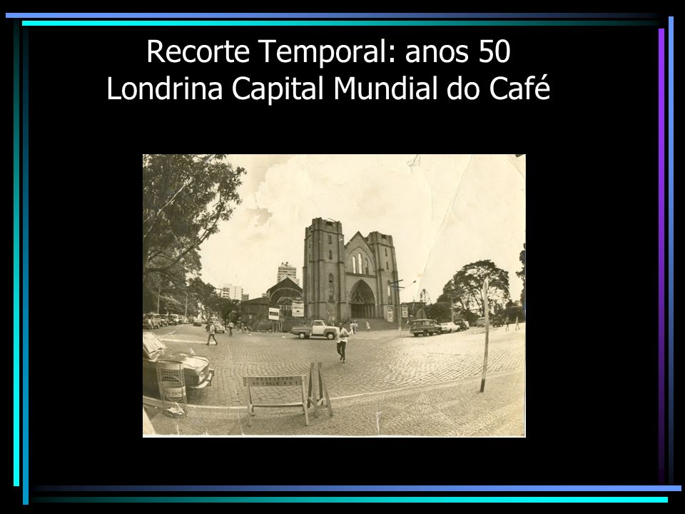Recorte Temporal: anos 50 Londrina Capital Mundial do Café