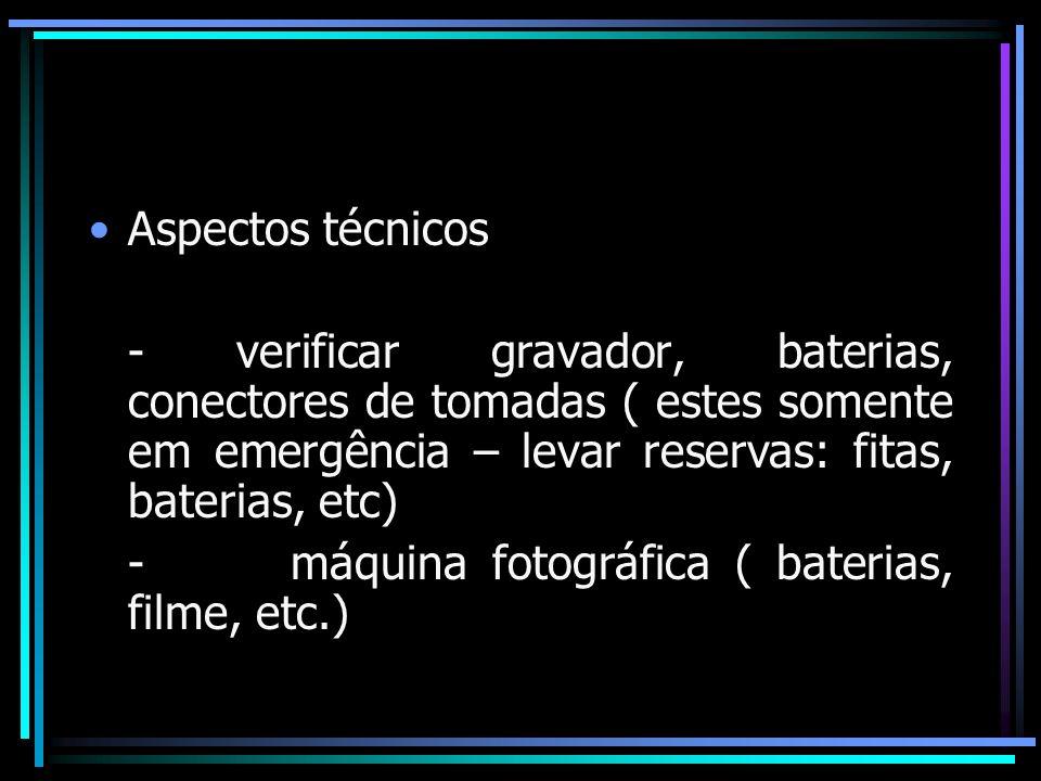 Aspectos técnicos - verificar gravador, baterias, conectores de tomadas ( estes somente em emergência – levar reservas: fitas, baterias, etc)