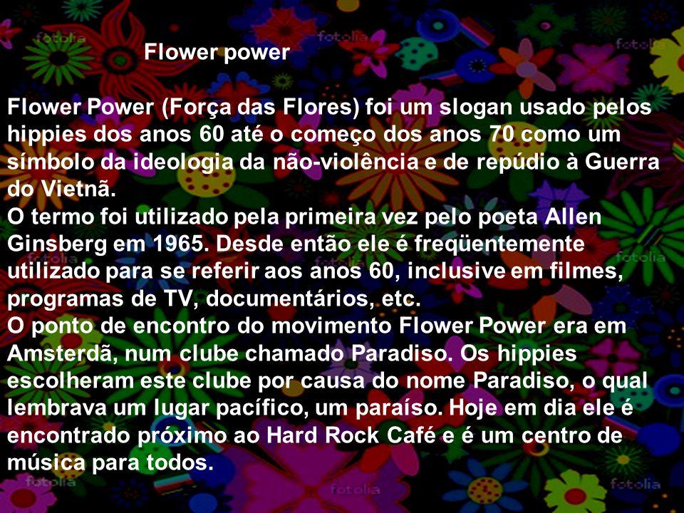 Flower power Flower Power (Força das Flores) foi um slogan usado pelos hippies dos anos 60 até o começo dos anos 70 como um símbolo da ideologia da não-violência e de repúdio à Guerra do Vietnã.