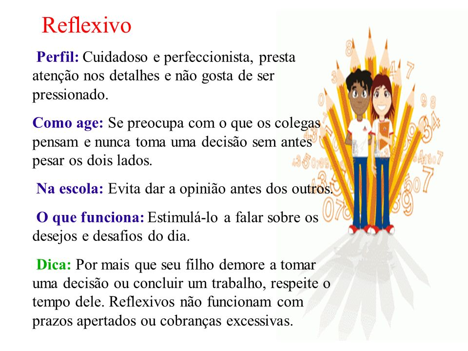 Reflexivo Perfil: Cuidadoso e perfeccionista, presta atenção nos detalhes e não gosta de ser pressionado.