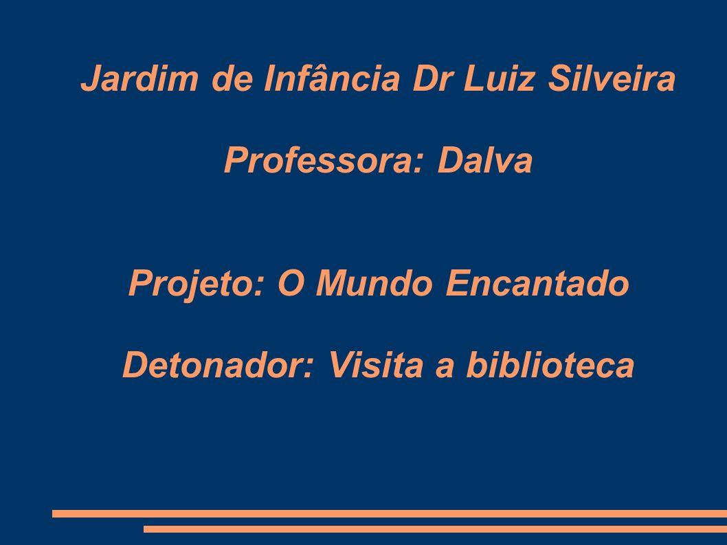 Jardim de Infância Dr Luiz Silveira Professora: Dalva Projeto: O Mundo Encantado Detonador: Visita a biblioteca