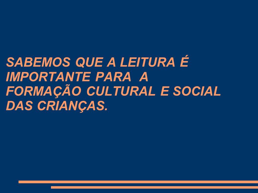 SABEMOS QUE A LEITURA É IMPORTANTE PARA A FORMAÇÃO CULTURAL E SOCIAL DAS CRIANÇAS.