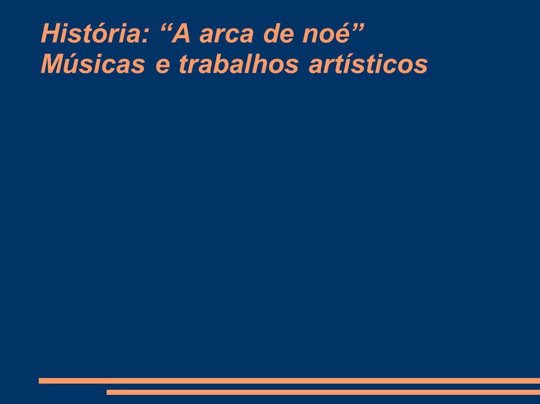 História: A arca de noé Músicas e trabalhos artísticos