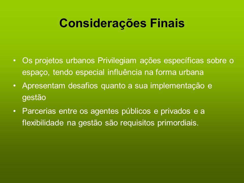 Considerações Finais Os projetos urbanos Privilegiam ações específicas sobre o espaço, tendo especial influência na forma urbana.