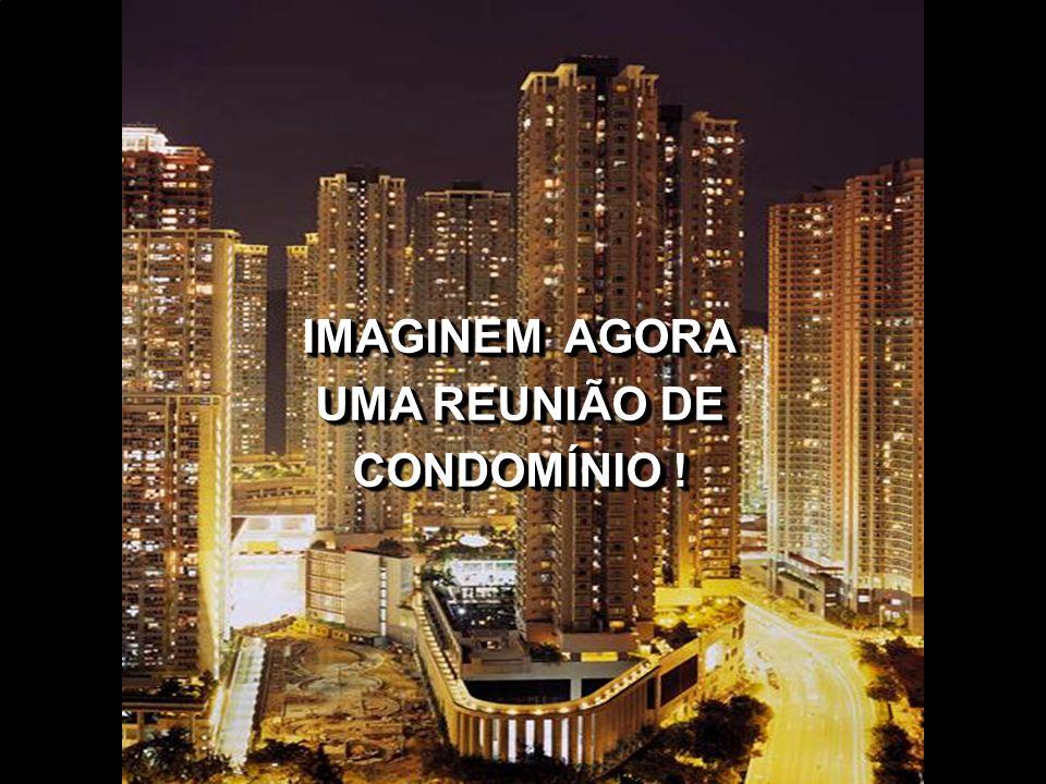 IMAGINEM AGORA UMA REUNIÃO DE CONDOMÍNIO !