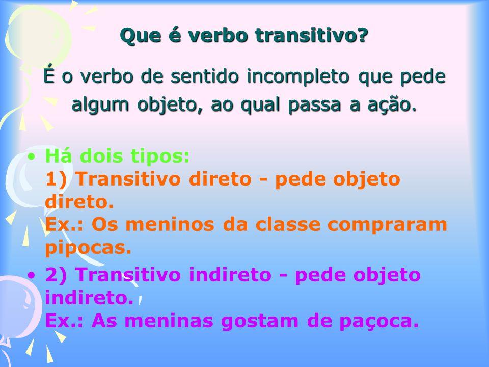 Que é verbo transitivo É o verbo de sentido incompleto que pede algum objeto, ao qual passa a ação.