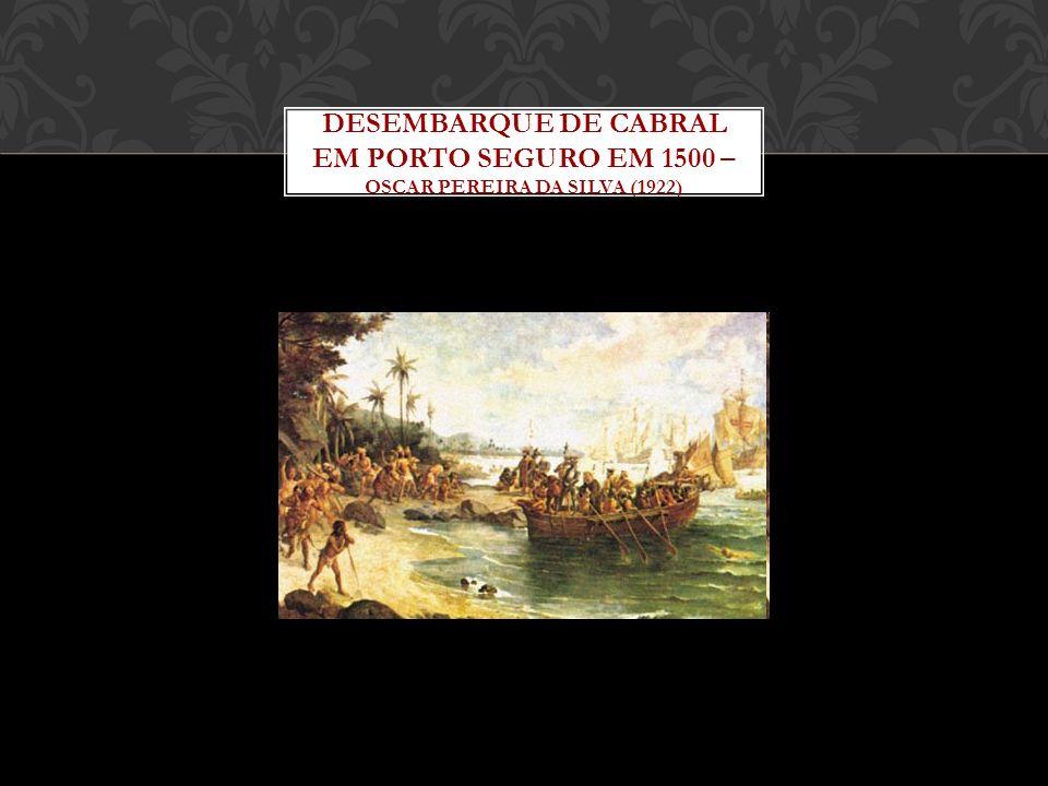 DESEMBARQUE DE CABRAL EM PORTO SEGURO EM 1500 – OSCAR PEREIRA DA SILVA (1922)