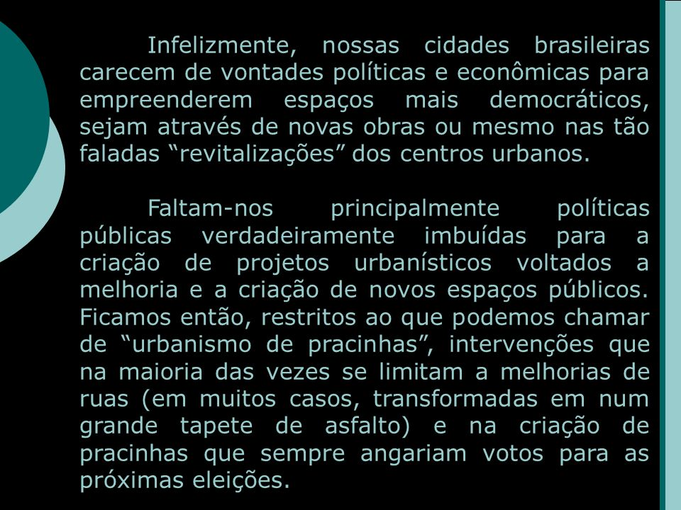 Infelizmente, nossas cidades brasileiras carecem de vontades políticas e econômicas para empreenderem espaços mais democráticos, sejam através de novas obras ou mesmo nas tão faladas revitalizações dos centros urbanos.