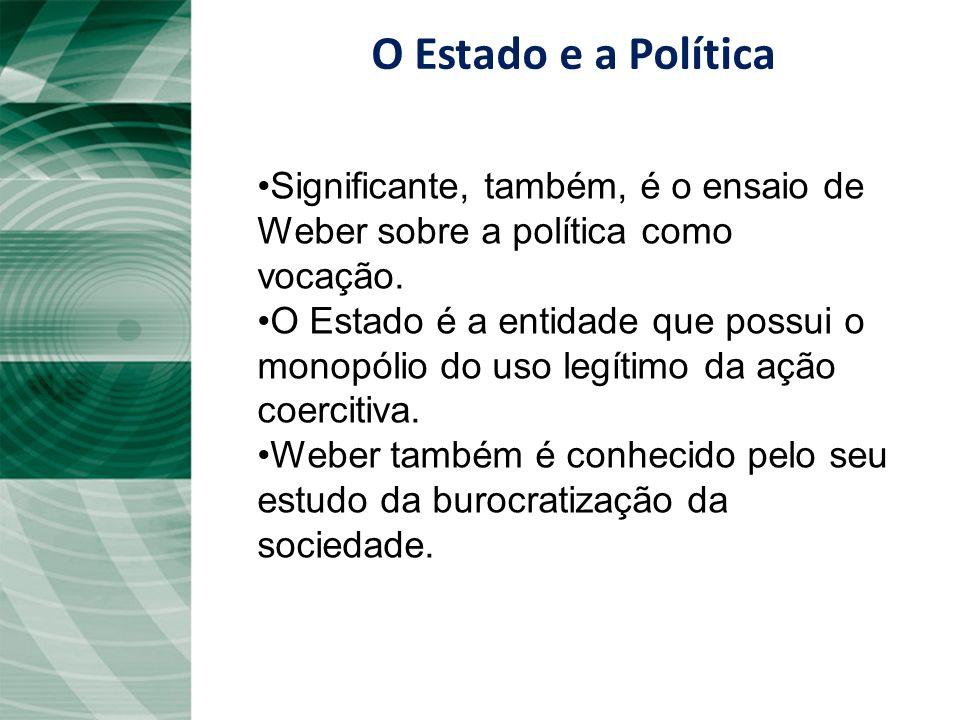 O Estado e a PolíticaSignificante, também, é o ensaio de Weber sobre a política como vocação.