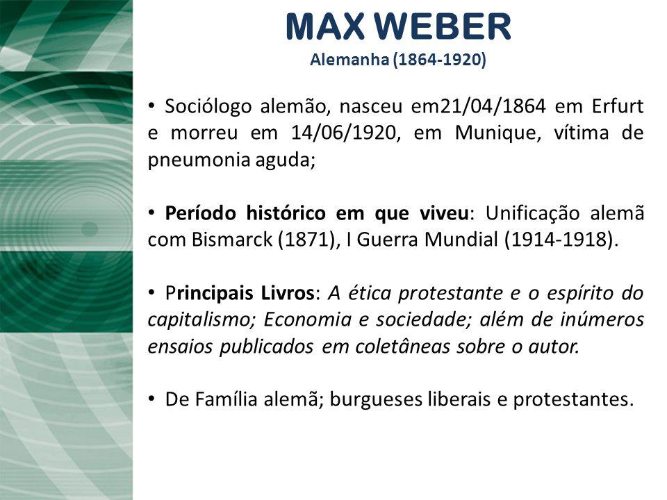 MAX WEBER Alemanha (1864-1920) Sociólogo alemão, nasceu em21/04/1864 em Erfurt e morreu em 14/06/1920, em Munique, vítima de pneumonia aguda;