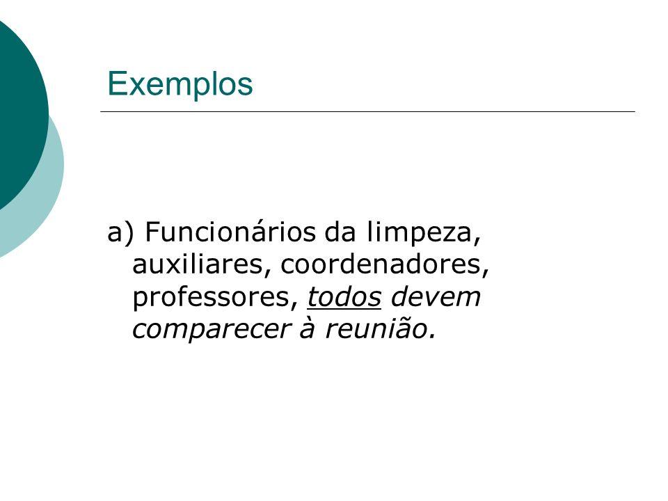 Exemplos a) Funcionários da limpeza, auxiliares, coordenadores, professores, todos devem comparecer à reunião.
