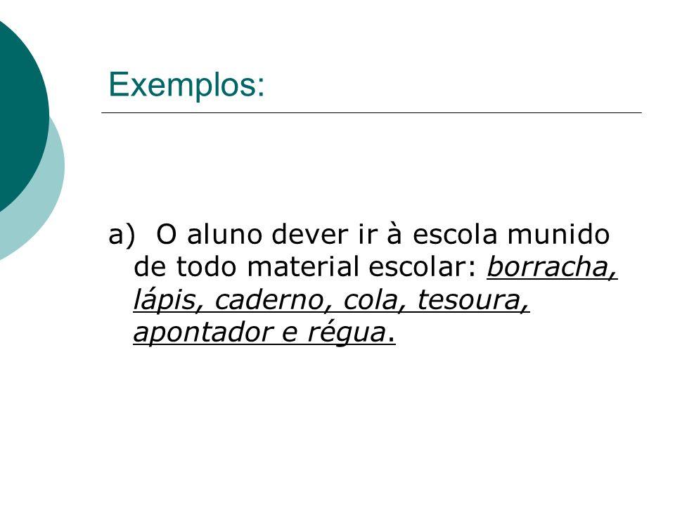 Exemplos: a) O aluno dever ir à escola munido de todo material escolar: borracha, lápis, caderno, cola, tesoura, apontador e régua.