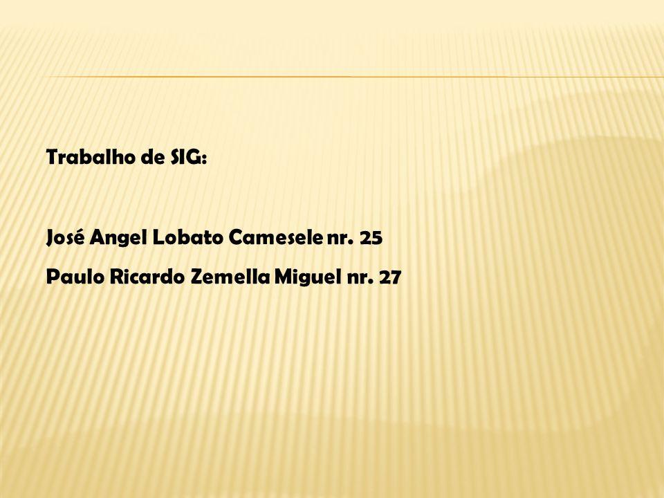 Trabalho de SIG: José Angel Lobato Camesele nr. 25 Paulo Ricardo Zemella Miguel nr. 27