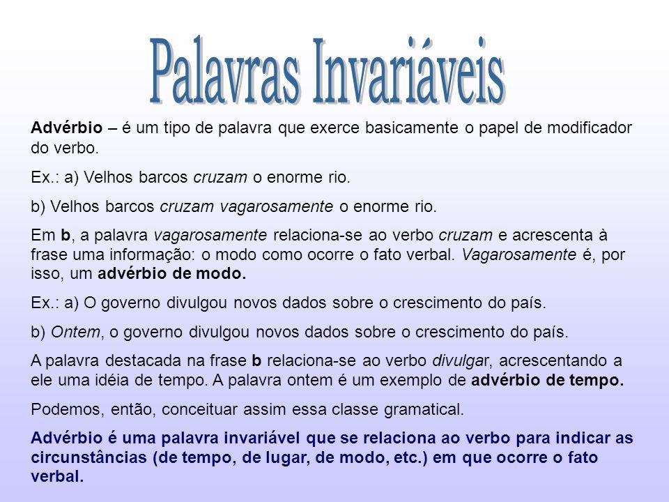 Palavras Invariáveis Advérbio – é um tipo de palavra que exerce basicamente o papel de modificador do verbo.