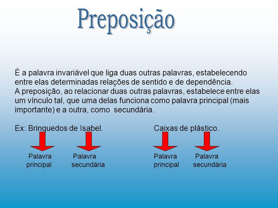 Preposição É a palavra invariável que liga duas outras palavras, estabelecendo entre elas determinadas relações de sentido e de dependência.
