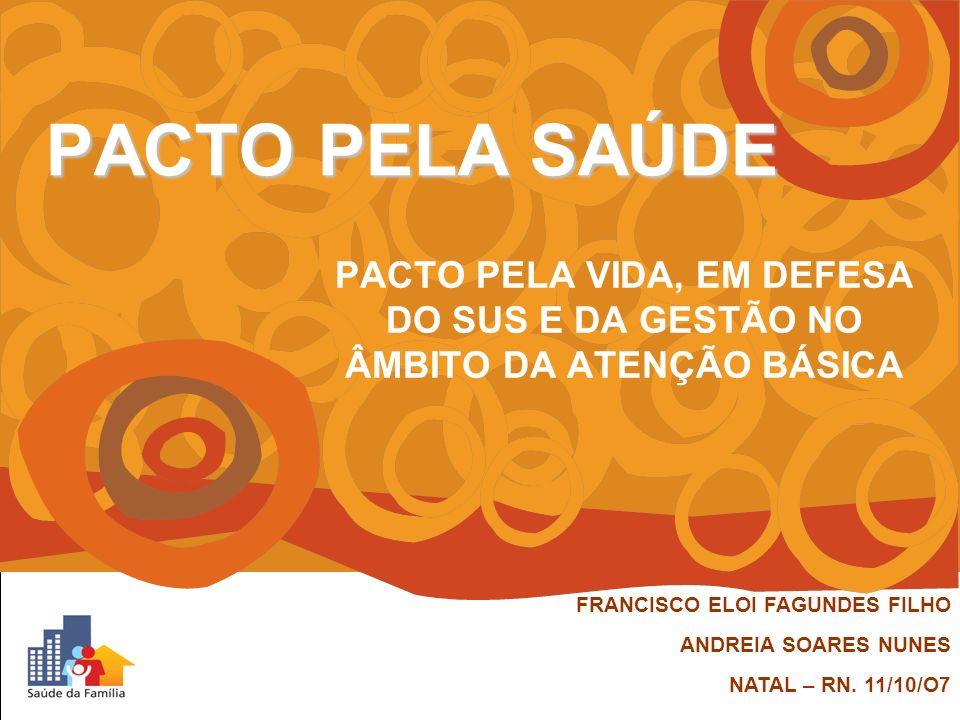 PACTO PELA SAÚDE PACTO PELA VIDA, EM DEFESA DO SUS E DA GESTÃO NO ÂMBITO DA ATENÇÃO BÁSICA. FRANCISCO ELOI FAGUNDES FILHO.