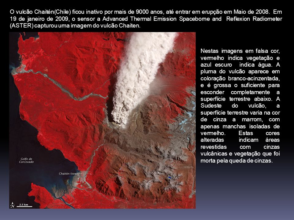O vulcão Chaitén(Chile) ficou inativo por mais de 9000 anos, até entrar em erupção em Maio de 2008. Em 19 de janeiro de 2009, o sensor a Advanced Thermal Emission Spaceborne and Reflexion Radiometer (ASTER) capturou uma imagem do vulcão Chaiten.