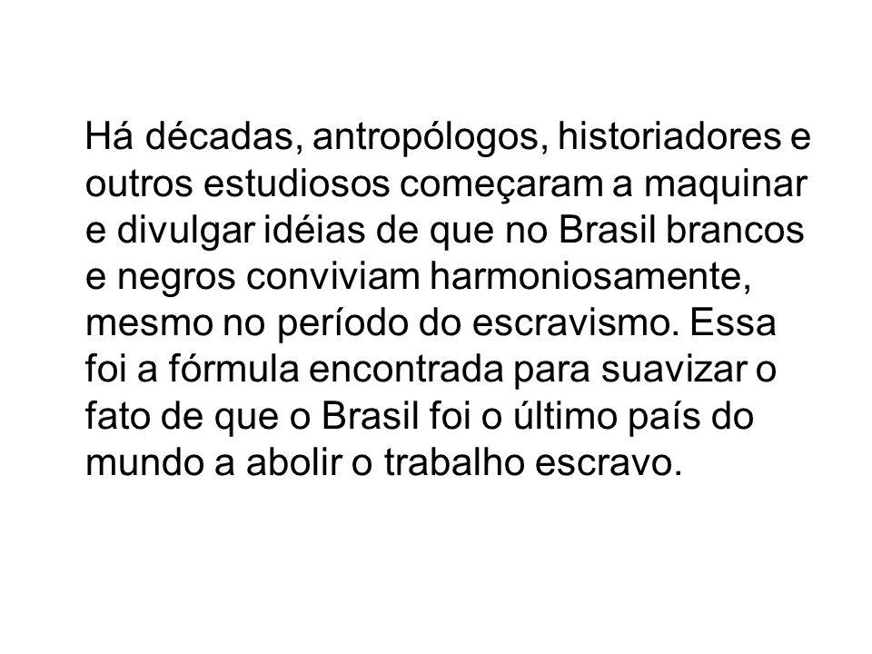Há décadas, antropólogos, historiadores e outros estudiosos começaram a maquinar e divulgar idéias de que no Brasil brancos e negros conviviam harmoniosamente, mesmo no período do escravismo.