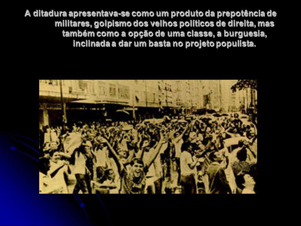 A ditadura apresentava-se como um produto da prepotência de militares, golpismo dos velhos políticos de direita, mas também como a opção de uma classe, a burguesia, inclinada a dar um basta no projeto populista.