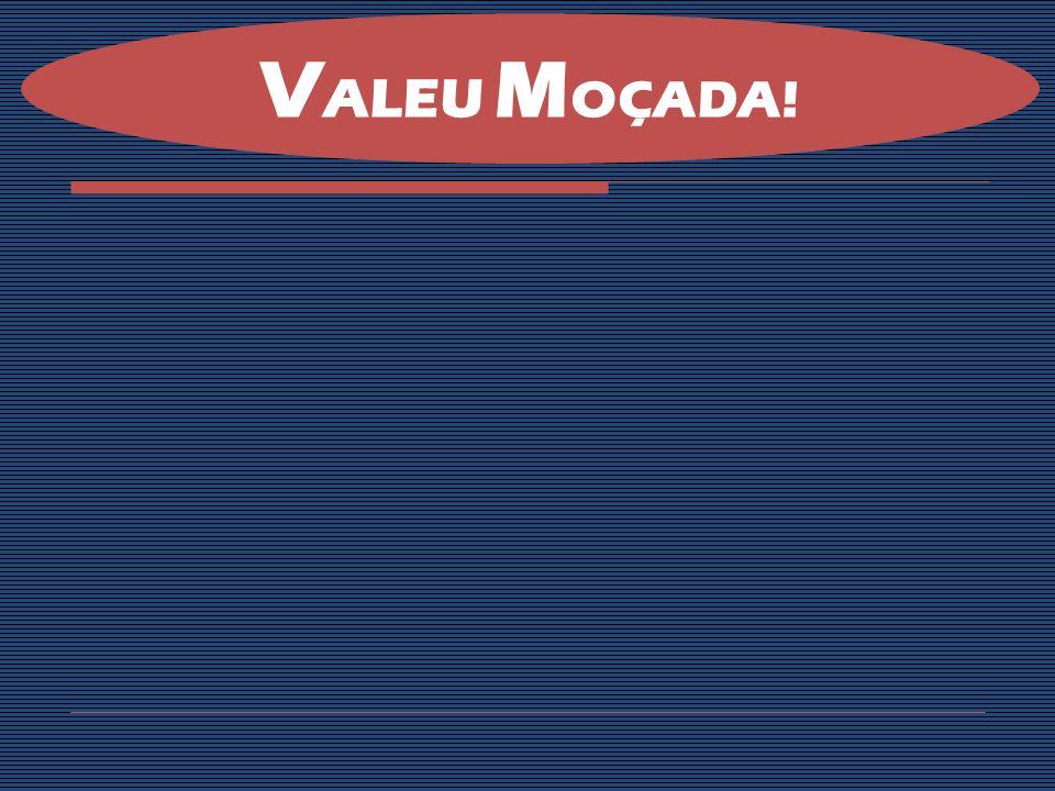 VALEU MOÇADA!