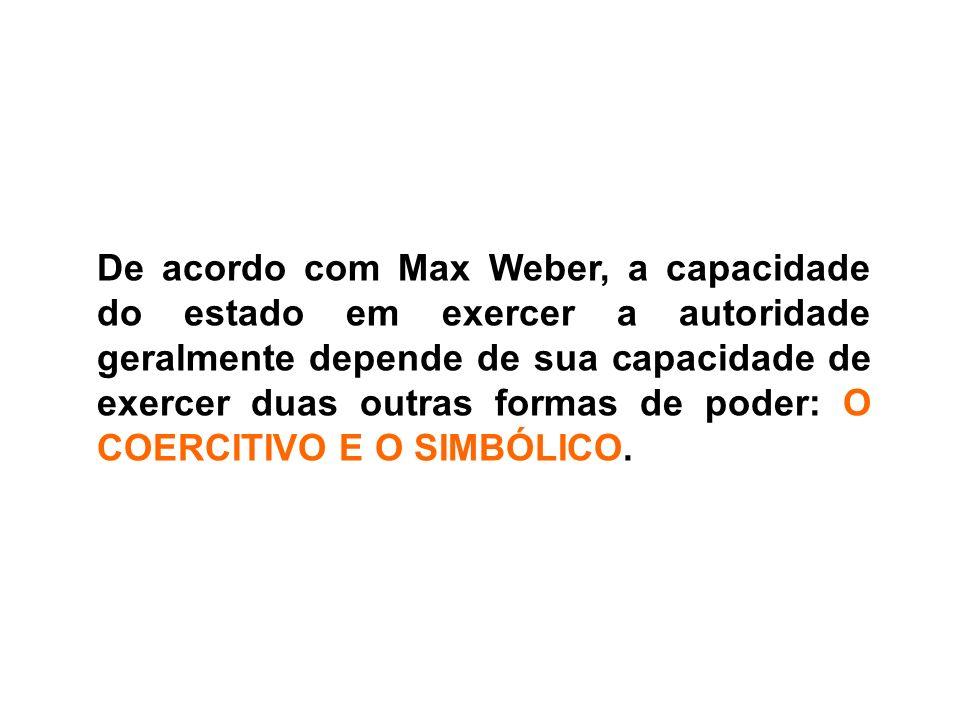 De acordo com Max Weber, a capacidade do estado em exercer a autoridade geralmente depende de sua capacidade de exercer duas outras formas de poder: O COERCITIVO E O SIMBÓLICO.