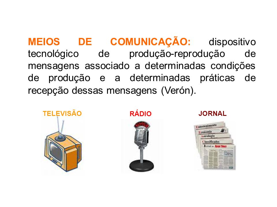 MEIOS DE COMUNICAÇÃO: dispositivo tecnológico de produção-reprodução de mensagens associado a determinadas condições de produção e a determinadas práticas de recepção dessas mensagens (Verón).