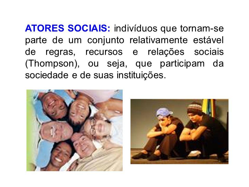 ATORES SOCIAIS: indivíduos que tornam-se parte de um conjunto relativamente estável de regras, recursos e relações sociais (Thompson), ou seja, que participam da sociedade e de suas instituições.