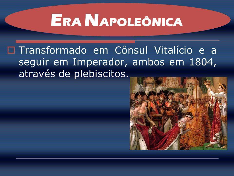 ERA NAPOLEÔNICA Transformado em Cônsul Vitalício e a seguir em Imperador, ambos em 1804, através de plebiscitos.
