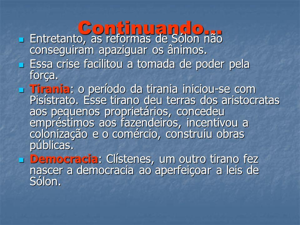 Continuando... Entretanto, as reformas de Sólon não conseguiram apaziguar os ânimos. Essa crise facilitou a tomada de poder pela força.