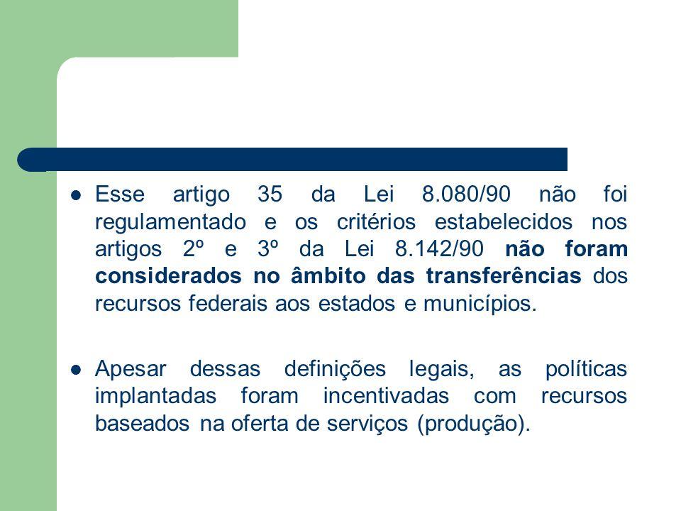 Esse artigo 35 da Lei 8.080/90 não foi regulamentado e os critérios estabelecidos nos artigos 2º e 3º da Lei 8.142/90 não foram considerados no âmbito das transferências dos recursos federais aos estados e municípios.