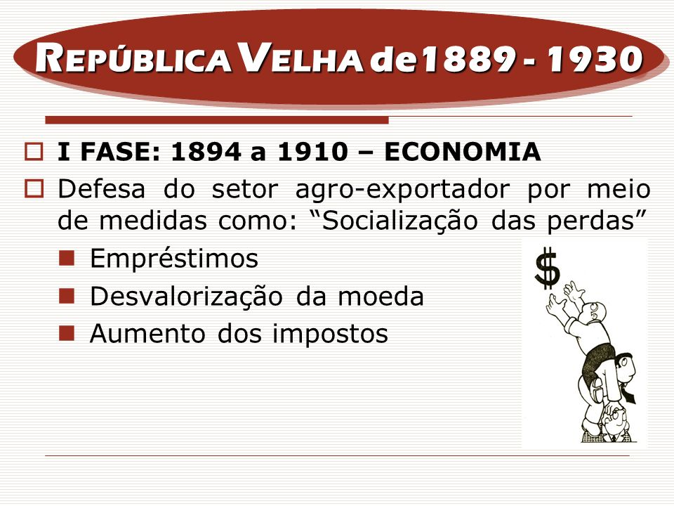REPÚBLICA VELHA de1889 - 1930I FASE: 1894 a 1910 – ECONOMIA. Defesa do setor agro-exportador por meio de medidas como: Socialização das perdas