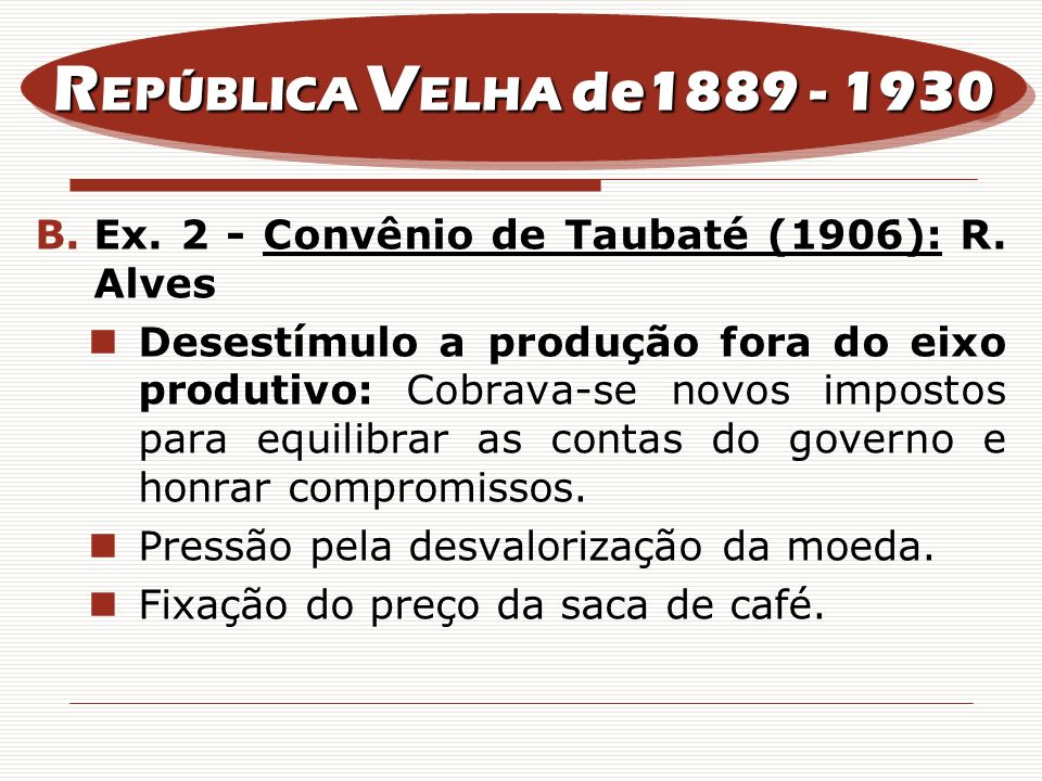 REPÚBLICA VELHA de1889 - 1930Ex. 2 - Convênio de Taubaté (1906): R. Alves.