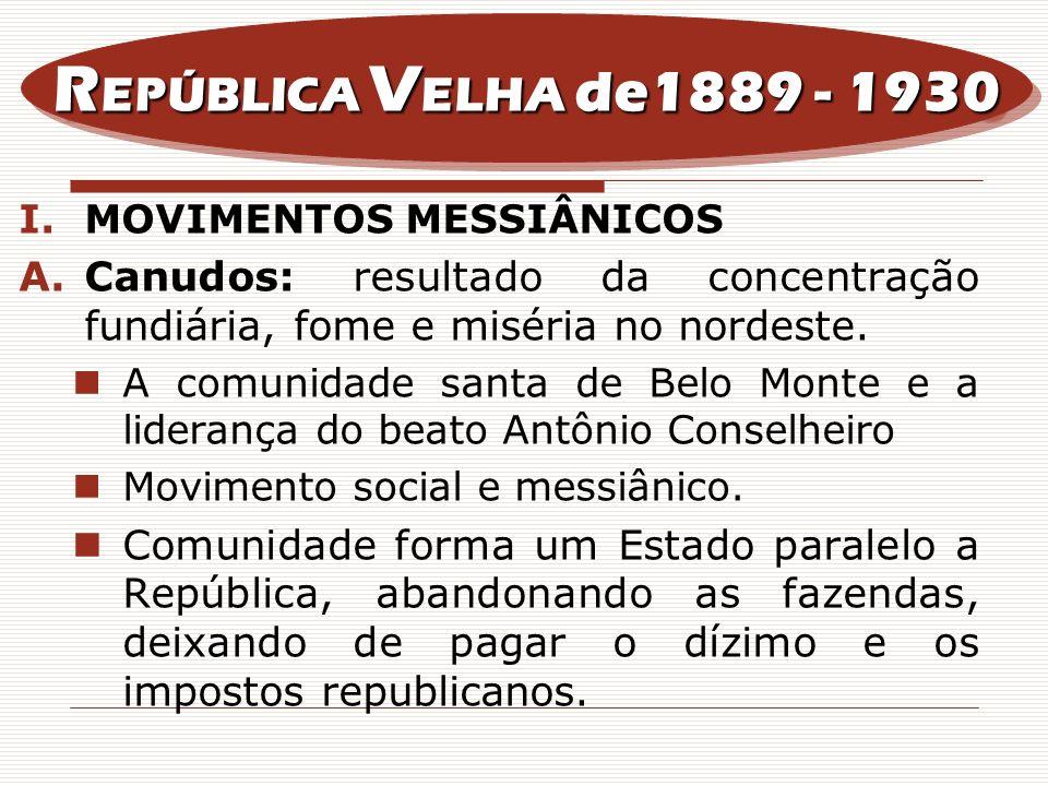 REPÚBLICA VELHA de1889 - 1930MOVIMENTOS MESSIÂNICOS. Canudos: resultado da concentração fundiária, fome e miséria no nordeste.