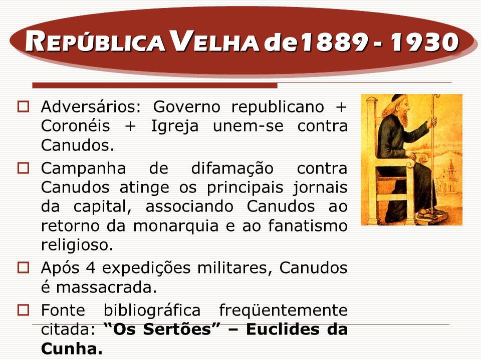 REPÚBLICA VELHA de1889 - 1930 Adversários: Governo republicano + Coronéis + Igreja unem-se contra Canudos.