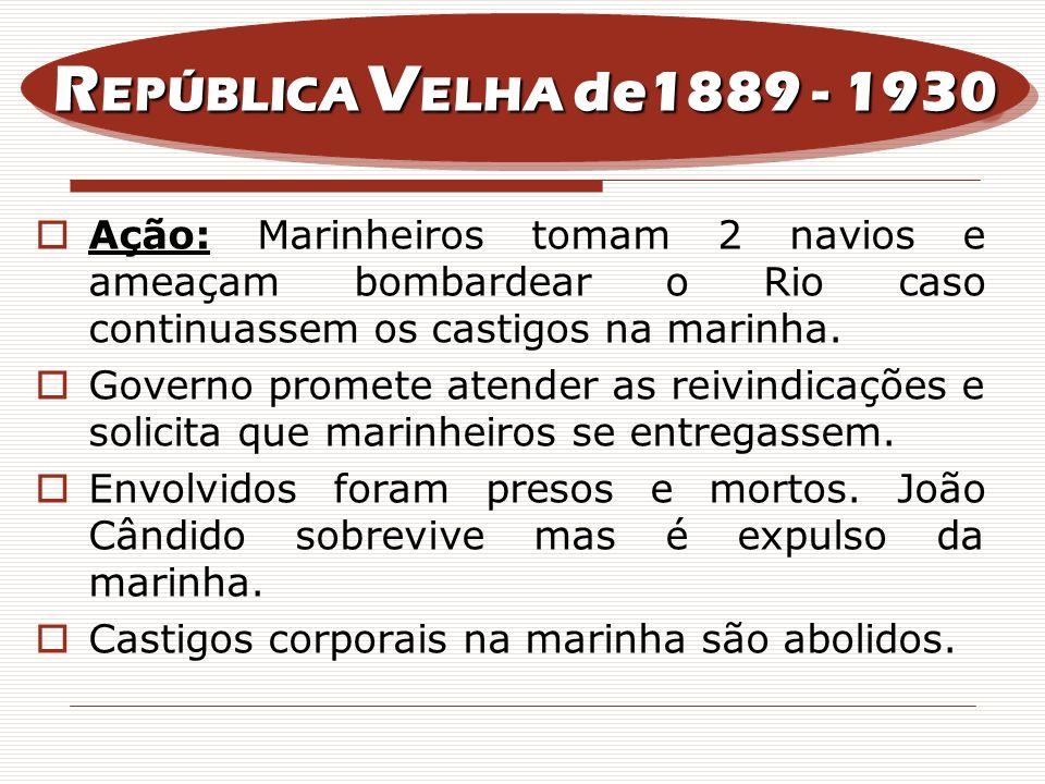 REPÚBLICA VELHA de1889 - 1930Ação: Marinheiros tomam 2 navios e ameaçam bombardear o Rio caso continuassem os castigos na marinha.
