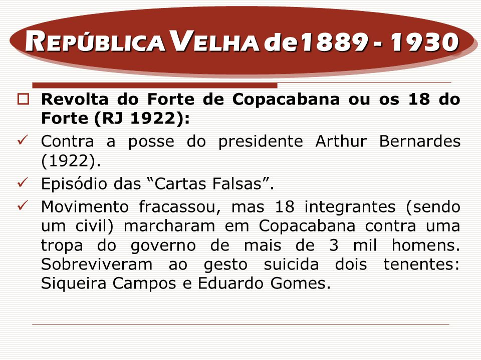 REPÚBLICA VELHA de1889 - 1930 Revolta do Forte de Copacabana ou os 18 do Forte (RJ 1922): Contra a posse do presidente Arthur Bernardes (1922).