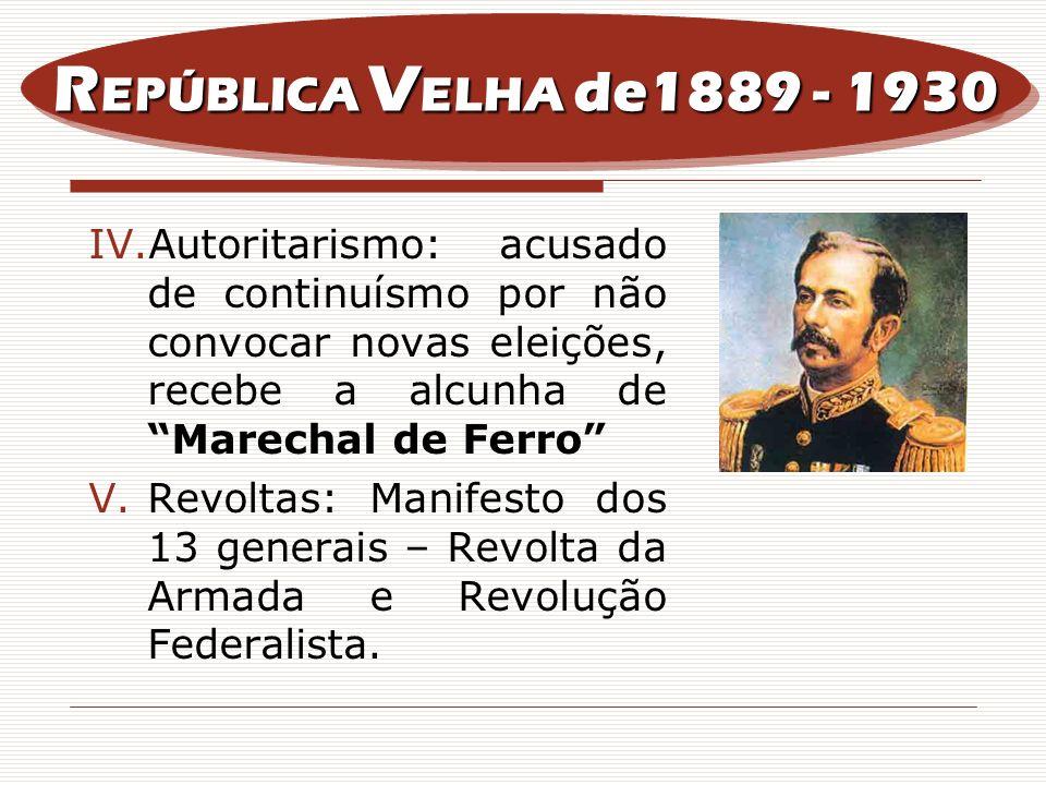 REPÚBLICA VELHA de1889 - 1930 Autoritarismo: acusado de continuísmo por não convocar novas eleições, recebe a alcunha de Marechal de Ferro