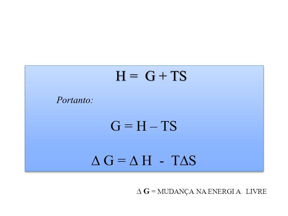 H = G + TS G = H – TS ∆ G = ∆ H - T∆S Portanto: