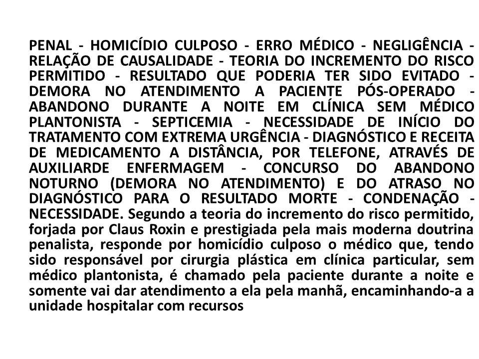 PENAL - HOMICÍDIO CULPOSO - ERRO MÉDICO - NEGLIGÊNCIA - RELAÇÃO DE CAUSALIDADE - TEORIA DO INCREMENTO DO RISCO PERMITIDO - RESULTADO QUE PODERIA TER SIDO EVITADO - DEMORA NO ATENDIMENTO A PACIENTE PÓS-OPERADO - ABANDONO DURANTE A NOITE EM CLÍNICA SEM MÉDICO PLANTONISTA - SEPTICEMIA - NECESSIDADE DE INÍCIO DO TRATAMENTO COM EXTREMA URGÊNCIA - DIAGNÓSTICO E RECEITA DE MEDICAMENTO A DISTÂNCIA, POR TELEFONE, ATRAVÉS DE AUXILIARDE ENFERMAGEM - CONCURSO DO ABANDONO NOTURNO (DEMORA NO ATENDIMENTO) E DO ATRASO NO DIAGNÓSTICO PARA O RESULTADO MORTE - CONDENAÇÃO - NECESSIDADE.