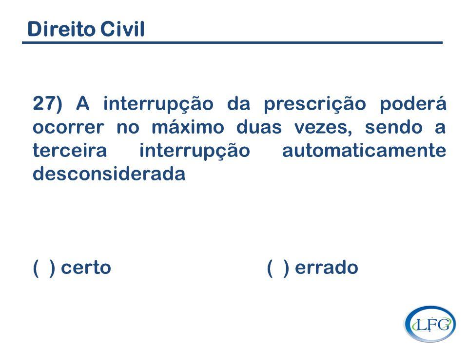 Direito Civil 27) A interrupção da prescrição poderá ocorrer no máximo duas vezes, sendo a terceira interrupção automaticamente desconsiderada.