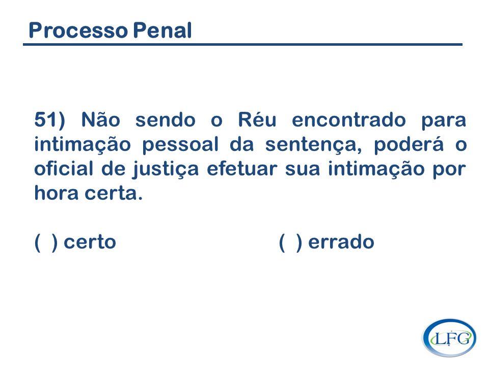Processo Penal 51) Não sendo o Réu encontrado para intimação pessoal da sentença, poderá o oficial de justiça efetuar sua intimação por hora certa.