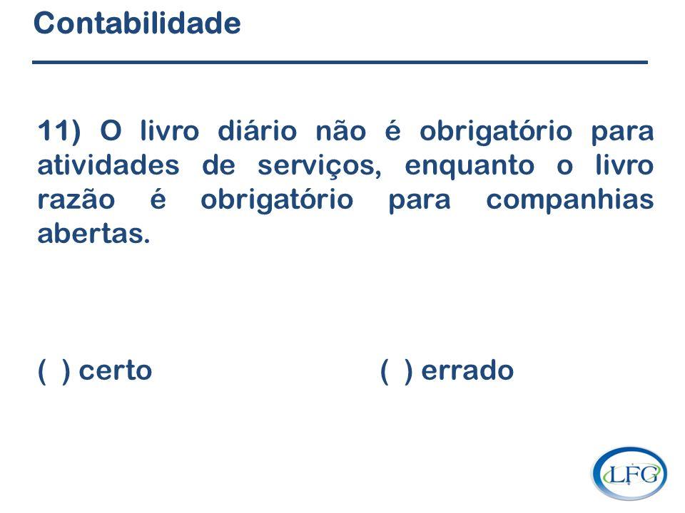Contabilidade 11) O livro diário não é obrigatório para atividades de serviços, enquanto o livro razão é obrigatório para companhias abertas.