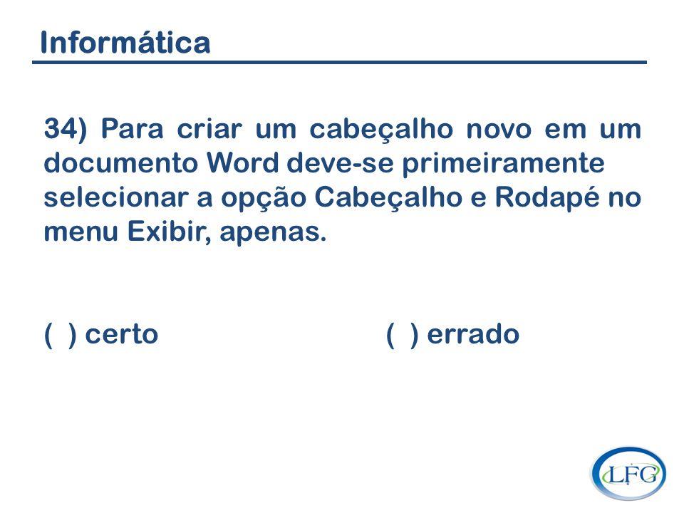 Informática 34) Para criar um cabeçalho novo em um documento Word deve-se primeiramente.