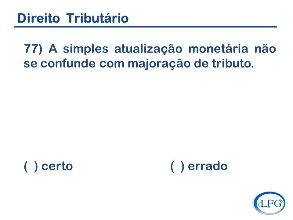 Direito Tributário 77) A simples atualização monetária não se confunde com majoração de tributo.