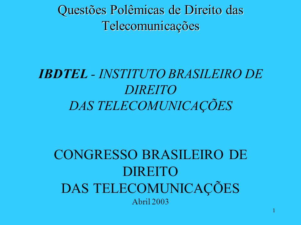 Questões Polêmicas de Direito das Telecomunicações IBDTEL - INSTITUTO BRASILEIRO DE DIREITO DAS TELECOMUNICAÇÕES CONGRESSO BRASILEIRO DE DIREITO DAS TELECOMUNICAÇÕES Abril 2003
