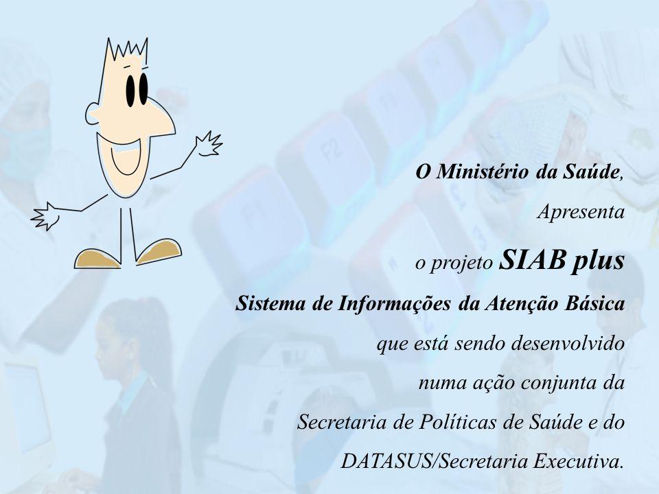 O Ministério da Saúde, Apresenta. o projeto SIAB plus. Sistema de Informações da Atenção Básica. que está sendo desenvolvido.