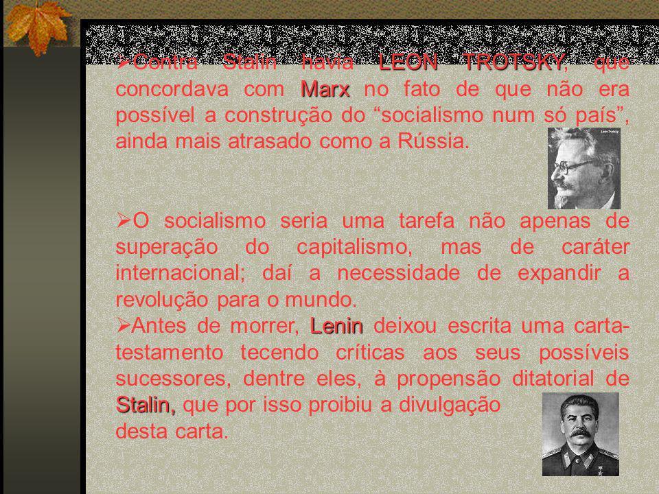 Contra Stalin havia LEON TROTSKY, que concordava com Marx no fato de que não era possível a construção do socialismo num só país , ainda mais atrasado como a Rússia.