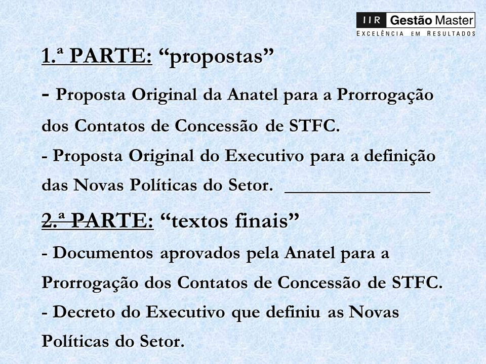 1.ª PARTE: propostas - Proposta Original da Anatel para a Prorrogação dos Contatos de Concessão de STFC. - Proposta Original do Executivo para a definição das Novas Políticas do Setor.